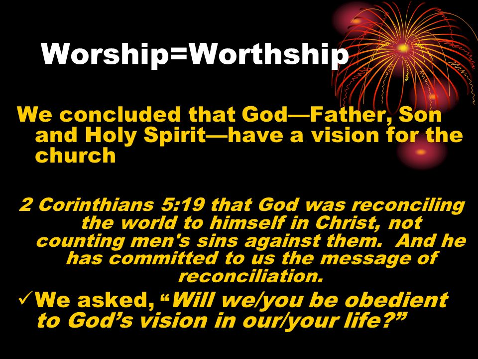Worship=Worthship We concluded that GodFather, Son and Holy Spirithave a vision for the church 2 Corinthians 5:19 that God was reconciling the world to himself in Christ, not counting men s sins against them.