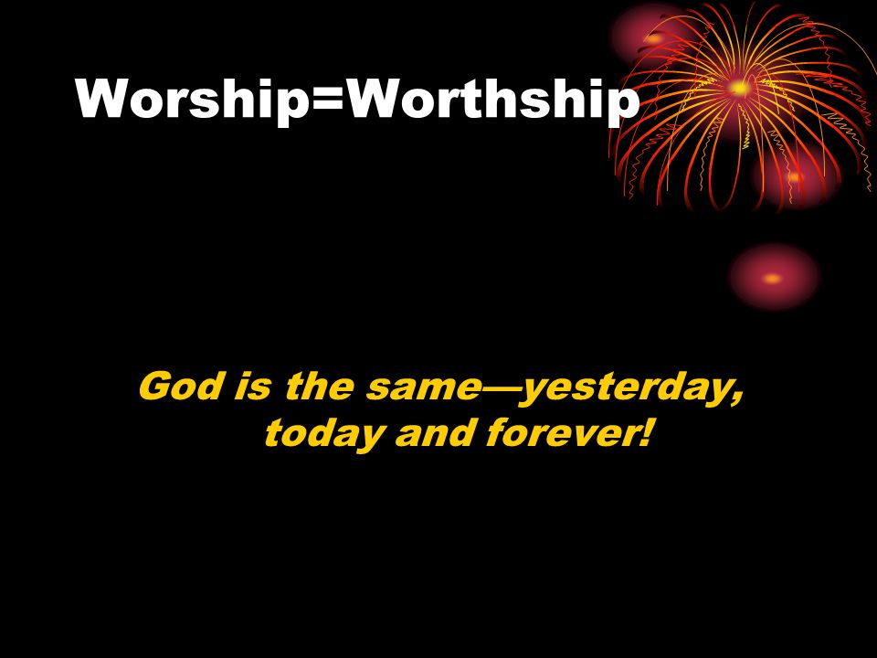 Worship=Worthship God is the sameyesterday, today and forever!