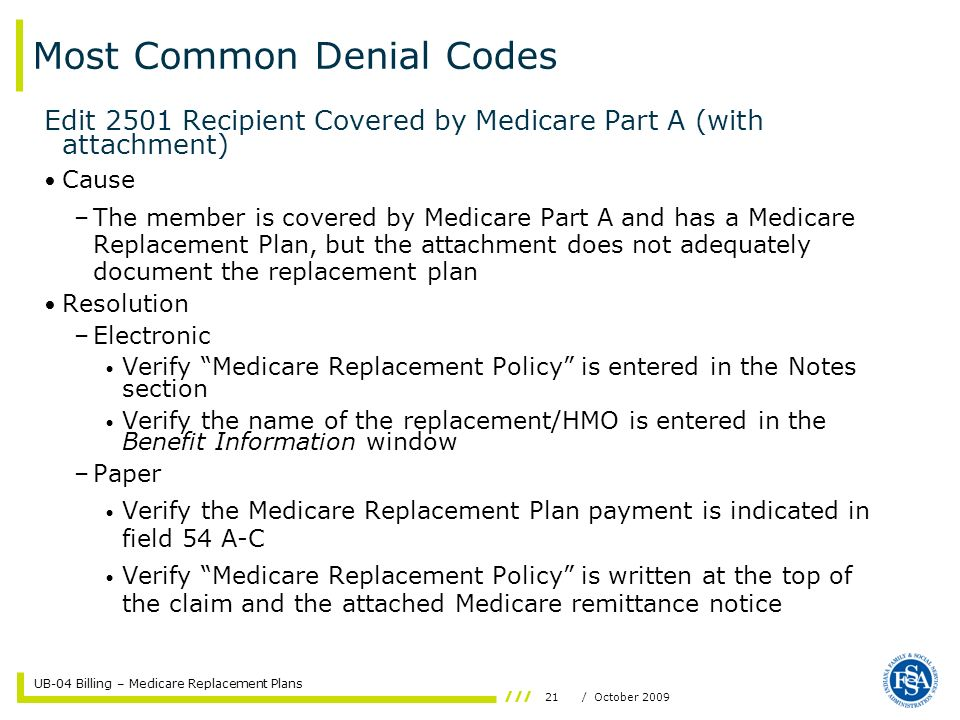UB-04 Billing – Medicare Replacement Plans 21/ October 2009 Most Common Denial Codes Edit 2501 Recipient Covered by Medicare Part A (with attachment) Cause –The member is covered by Medicare Part A and has a Medicare Replacement Plan, but the attachment does not adequately document the replacement plan Resolution –Electronic Verify Medicare Replacement Policy is entered in the Notes section Verify the name of the replacement/HMO is entered in the Benefit Information window –Paper Verify the Medicare Replacement Plan payment is indicated in field 54 A-C Verify Medicare Replacement Policy is written at the top of the claim and the attached Medicare remittance notice