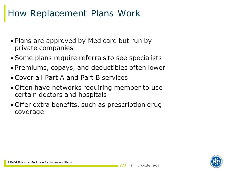UB-04 Billing – Medicare Replacement Plans 5/ October 2009 How Replacement Plans Work Plans are approved by Medicare but run by private companies Some plans require referrals to see specialists Premiums, copays, and deductibles often lower Cover all Part A and Part B services Often have networks requiring member to use certain doctors and hospitals Offer extra benefits, such as prescription drug coverage