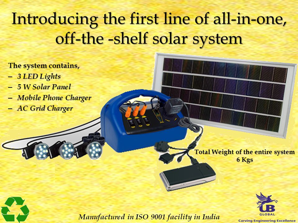 Introducing the first line of all-in-one, off-the -shelf solar system Manufactured in ISO 9001 facility in India The system contains, – 3 LED Lights – 5 W Solar Panel – Mobile Phone Charger – AC Grid Charger Total Weight of the entire system 6 Kgs