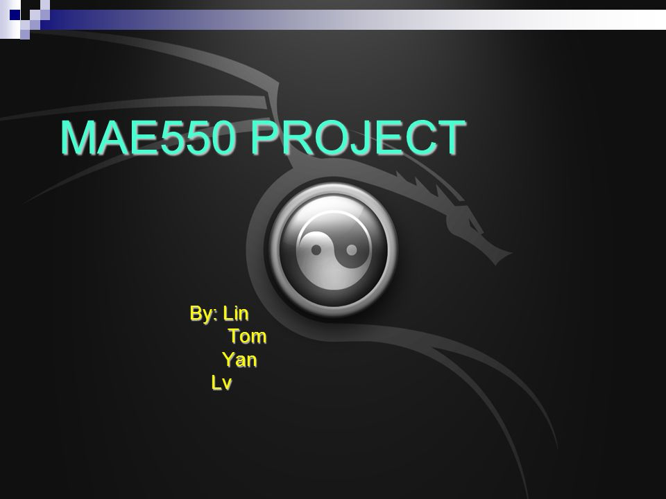 MAE550 PROJECT By: Lin Tom Tom Yan Yan Lv Lv