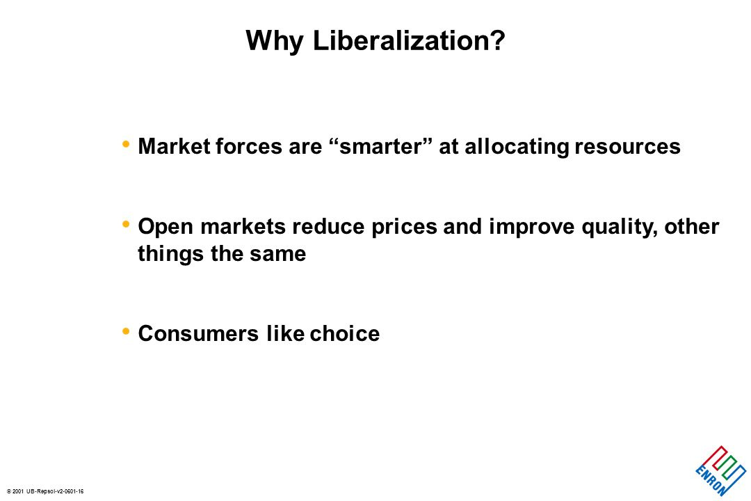 © 2001 UB-Repsol-v Market forces are smarter at allocating resources Open markets reduce prices and improve quality, other things the same Consumers like choice Why Liberalization