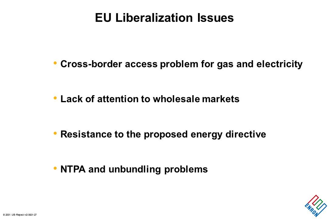 © 2001 UB-Repsol-v2-0601-27 Cross-border access problem for gas and electricity Lack of attention to wholesale markets Resistance to the proposed energy directive NTPA and unbundling problems EU Liberalization Issues