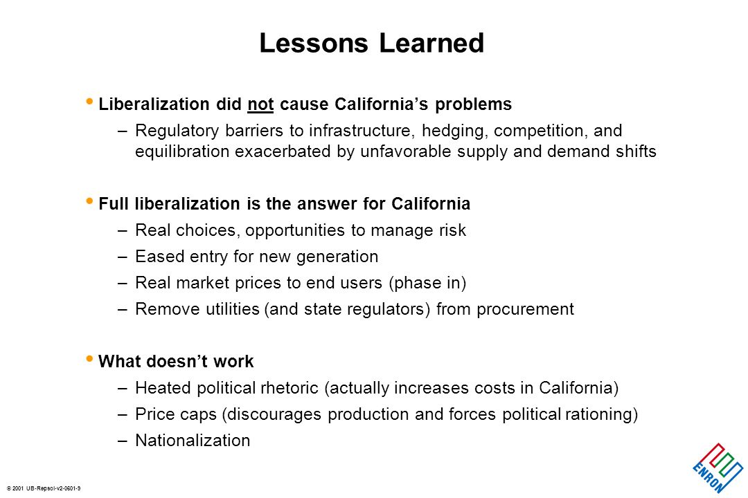 © 2001 UB-Repsol-v Lessons Learned Liberalization did not cause Californias problems –Regulatory barriers to infrastructure, hedging, competition, and equilibration exacerbated by unfavorable supply and demand shifts Full liberalization is the answer for California –Real choices, opportunities to manage risk –Eased entry for new generation –Real market prices to end users (phase in) –Remove utilities (and state regulators) from procurement What doesnt work –Heated political rhetoric (actually increases costs in California) –Price caps (discourages production and forces political rationing) –Nationalization