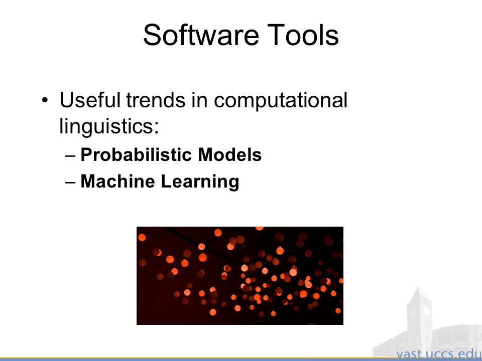 11 Software Tools Useful trends in computational linguistics: –Probabilistic Models –Machine Learning