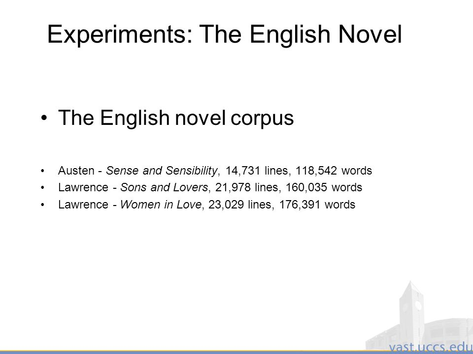 21 Experiments: The English Novel The English novel corpus Austen - Sense and Sensibility, 14,731 lines, 118,542 words Lawrence - Sons and Lovers, 21,978 lines, 160,035 words Lawrence - Women in Love, 23,029 lines, 176,391 words