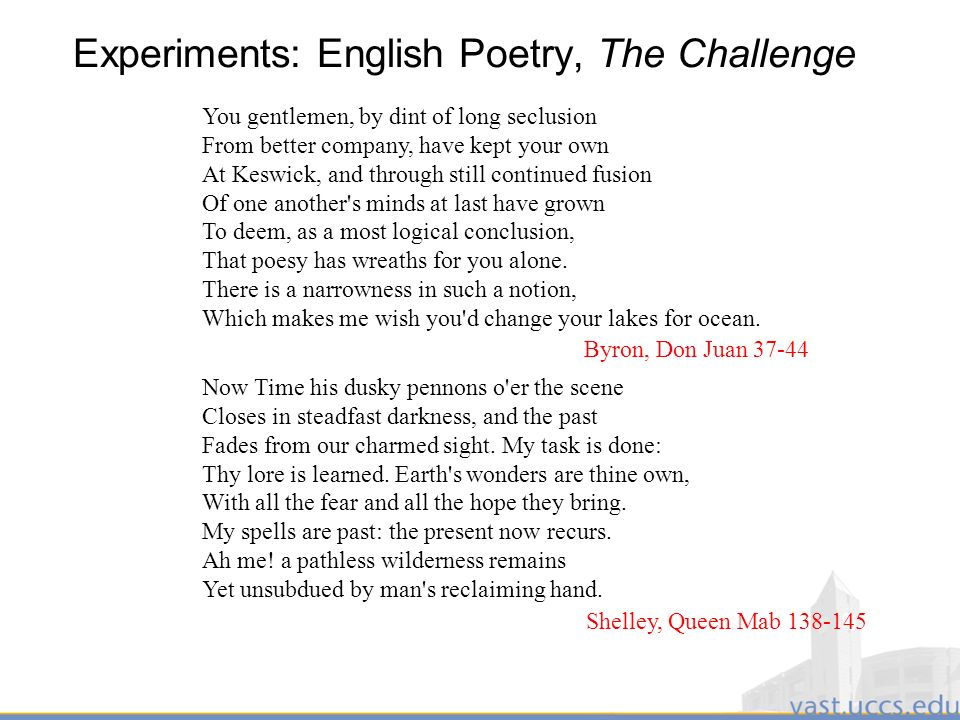 24 Experiments: English Poetry, The Challenge You gentlemen, by dint of long seclusion From better company, have kept your own At Keswick, and through still continued fusion Of one another s minds at last have grown To deem, as a most logical conclusion, That poesy has wreaths for you alone.