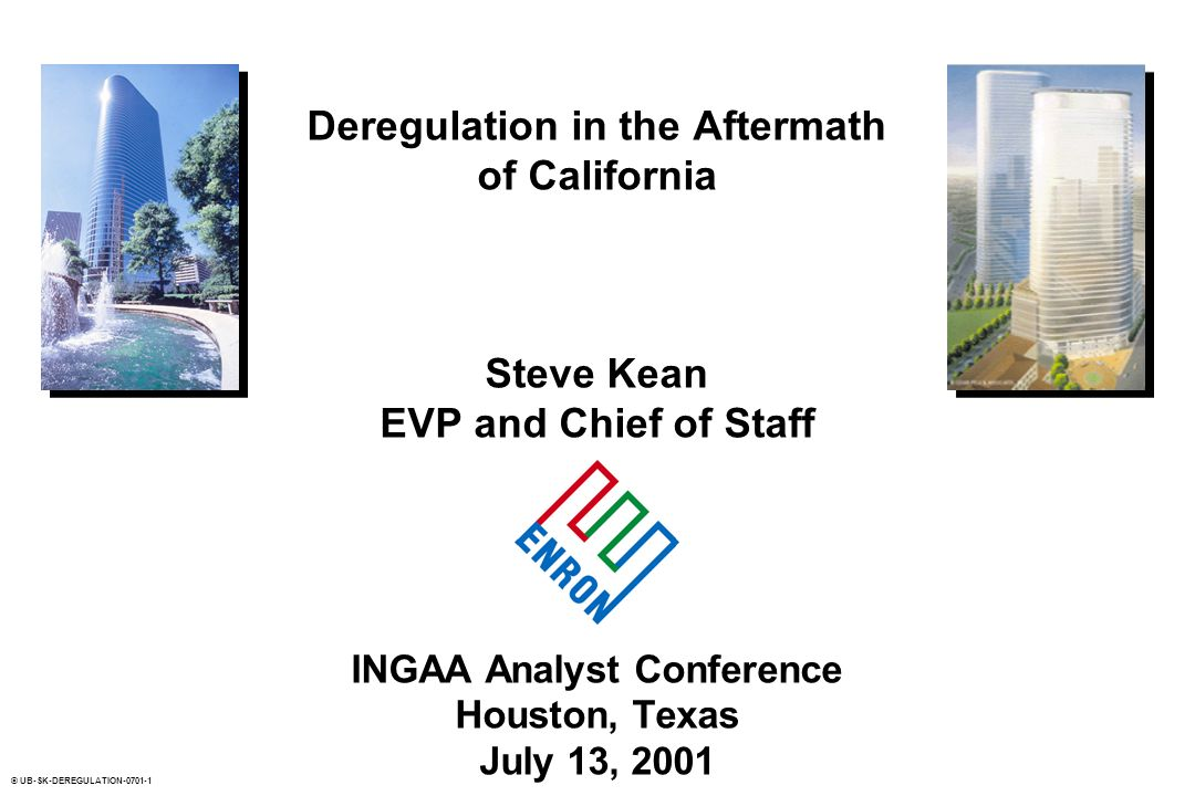 © UB-SK-DEREGULATION Deregulation in the Aftermath of California Steve Kean EVP and Chief of Staff INGAA Analyst Conference Houston, Texas July 13, 2001
