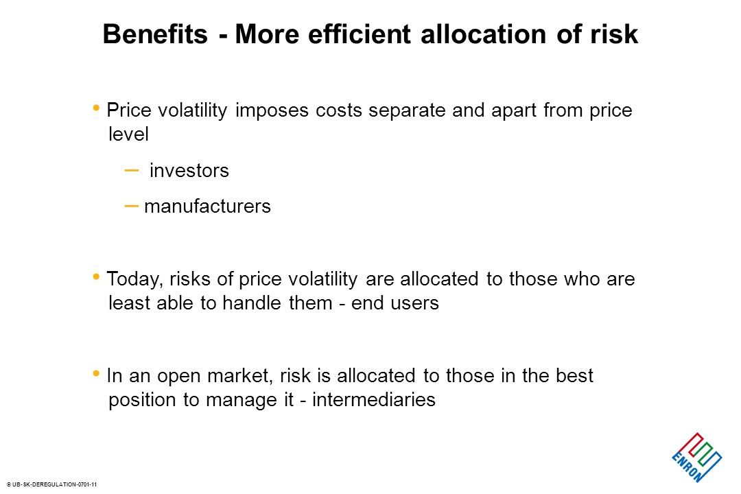 © UB-SK-DEREGULATION Benefits - More efficient allocation of risk Price volatility imposes costs separate and apart from price level – investors – manufacturers Today, risks of price volatility are allocated to those who are least able to handle them - end users In an open market, risk is allocated to those in the best position to manage it - intermediaries