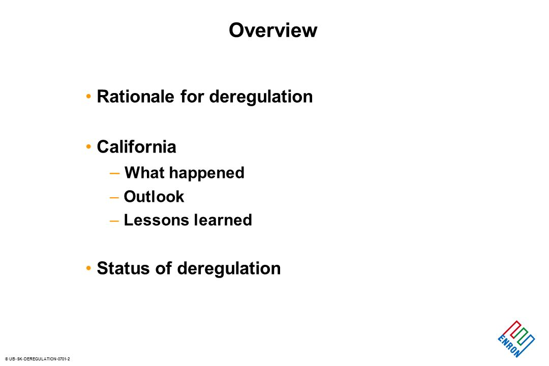 © UB-SK-DEREGULATION Overview Rationale for deregulation California – What happened – Outlook – Lessons learned Status of deregulation