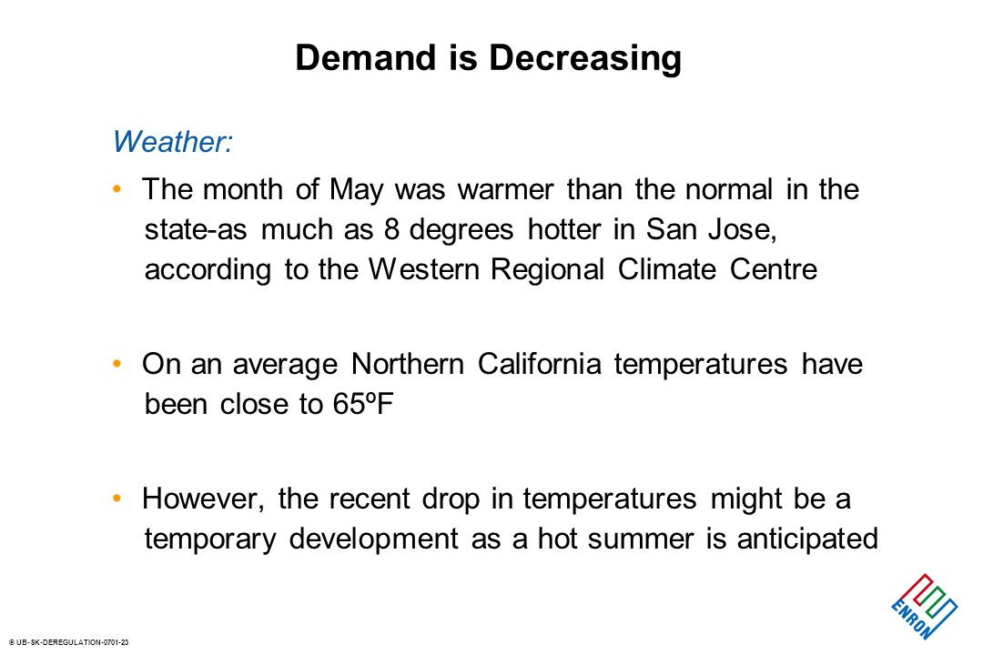 © UB-SK-DEREGULATION Demand is Decreasing Weather: The month of May was warmer than the normal in the state-as much as 8 degrees hotter in San Jose, according to the Western Regional Climate Centre On an average Northern California temperatures have been close to 65ºF However, the recent drop in temperatures might be a temporary development as a hot summer is anticipated