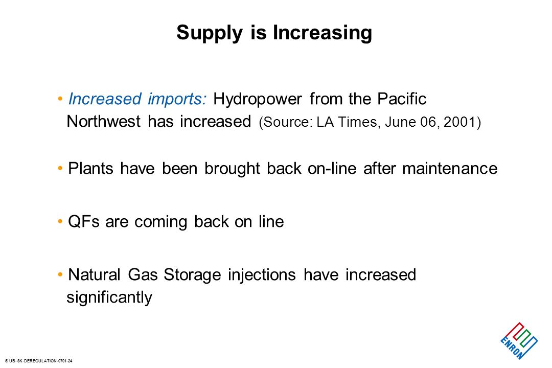 © UB-SK-DEREGULATION Supply is Increasing Increased imports: Hydropower from the Pacific Northwest has increased (Source: LA Times, June 06, 2001) Plants have been brought back on-line after maintenance QFs are coming back on line Natural Gas Storage injections have increased significantly