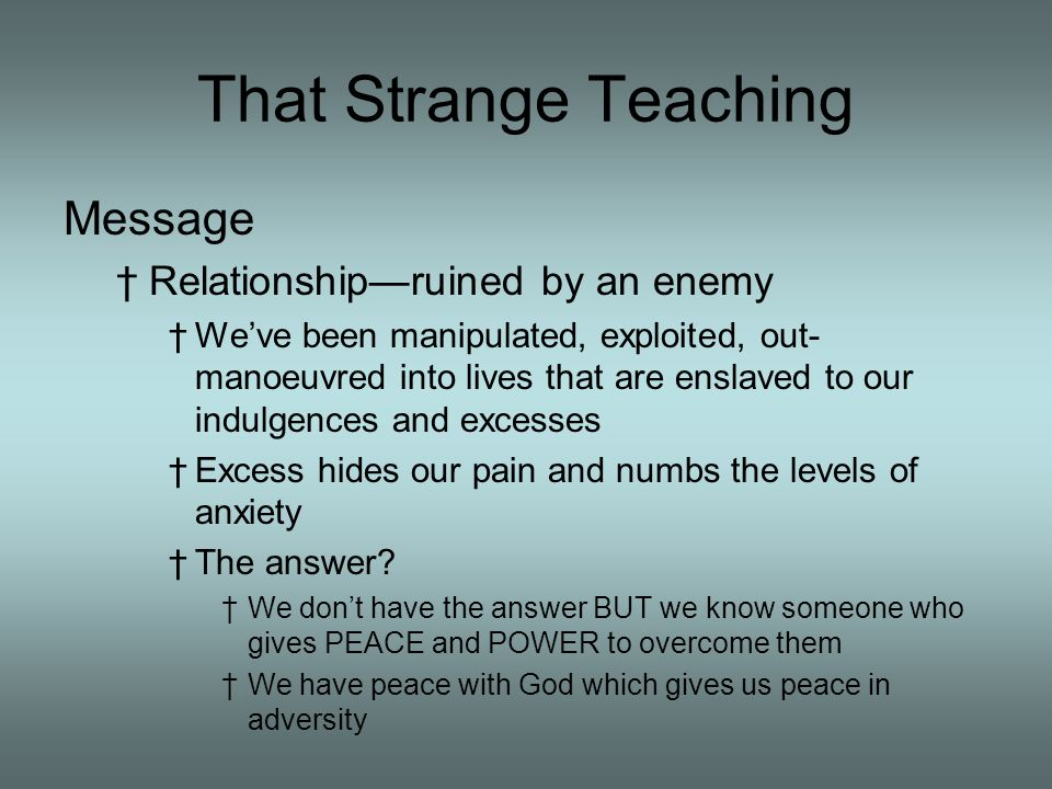 That Strange Teaching Message Relationshipruined by an enemy Weve been manipulated, exploited, out- manoeuvred into lives that are enslaved to our indulgences and excesses Excess hides our pain and numbs the levels of anxiety The answer.
