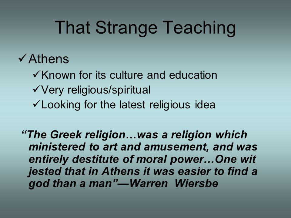 That Strange Teaching Athens Known for its culture and education Very religious/spiritual Looking for the latest religious idea The Greek religion…was a religion which ministered to art and amusement, and was entirely destitute of moral power…One wit jested that in Athens it was easier to find a god than a manWarren Wiersbe