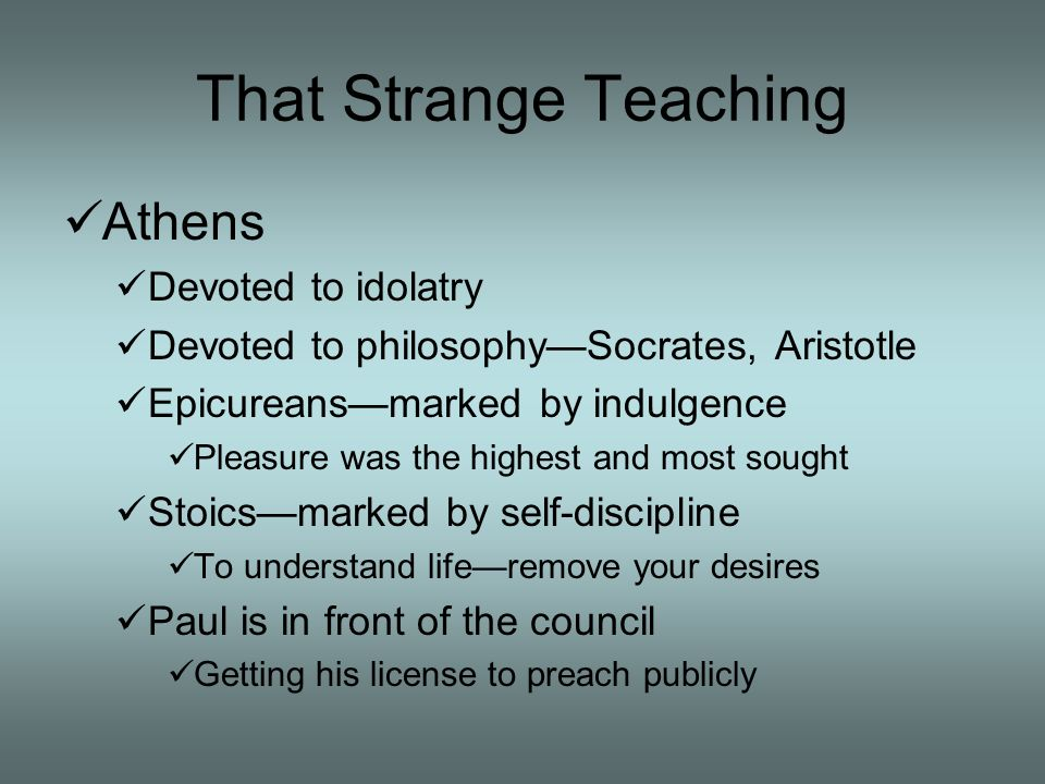 That Strange Teaching Athens Devoted to idolatry Devoted to philosophySocrates, Aristotle Epicureansmarked by indulgence Pleasure was the highest and most sought Stoicsmarked by self-discipline To understand liferemove your desires Paul is in front of the council Getting his license to preach publicly