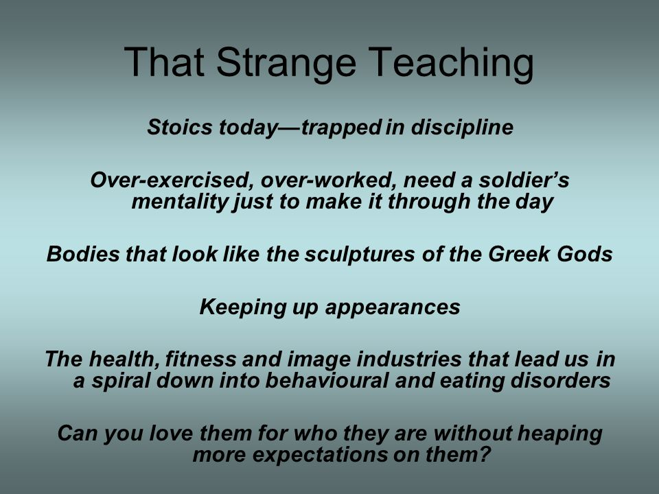 That Strange Teaching Stoics todaytrapped in discipline Over-exercised, over-worked, need a soldiers mentality just to make it through the day Bodies that look like the sculptures of the Greek Gods Keeping up appearances The health, fitness and image industries that lead us in a spiral down into behavioural and eating disorders Can you love them for who they are without heaping more expectations on them