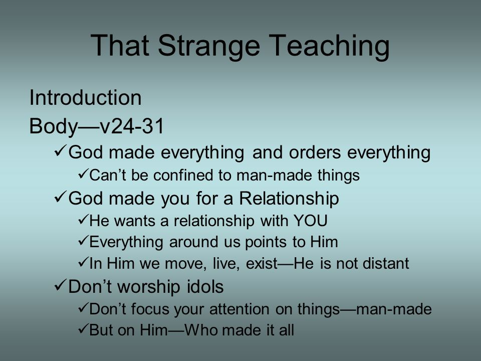 That Strange Teaching Introduction Bodyv24-31 God made everything and orders everything Cant be confined to man-made things God made you for a Relationship He wants a relationship with YOU Everything around us points to Him In Him we move, live, existHe is not distant Dont worship idols Dont focus your attention on thingsman-made But on HimWho made it all