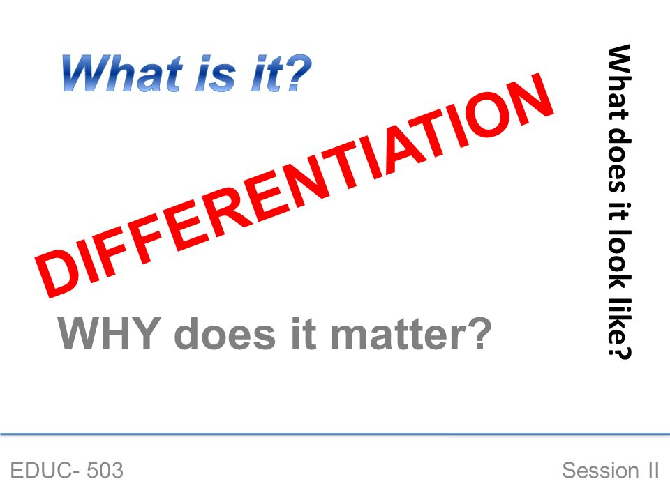 DIFFERENTIATION EDUC- 503 Session II What does it look like WHY does it matter