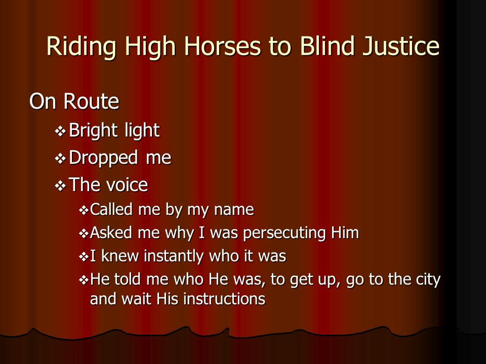 Riding High Horses to Blind Justice On Route Bright light Bright light Dropped me Dropped me The voice The voice Called me by my name Called me by my name Asked me why I was persecuting Him Asked me why I was persecuting Him I knew instantly who it was I knew instantly who it was He told me who He was, to get up, go to the city and wait His instructions He told me who He was, to get up, go to the city and wait His instructions