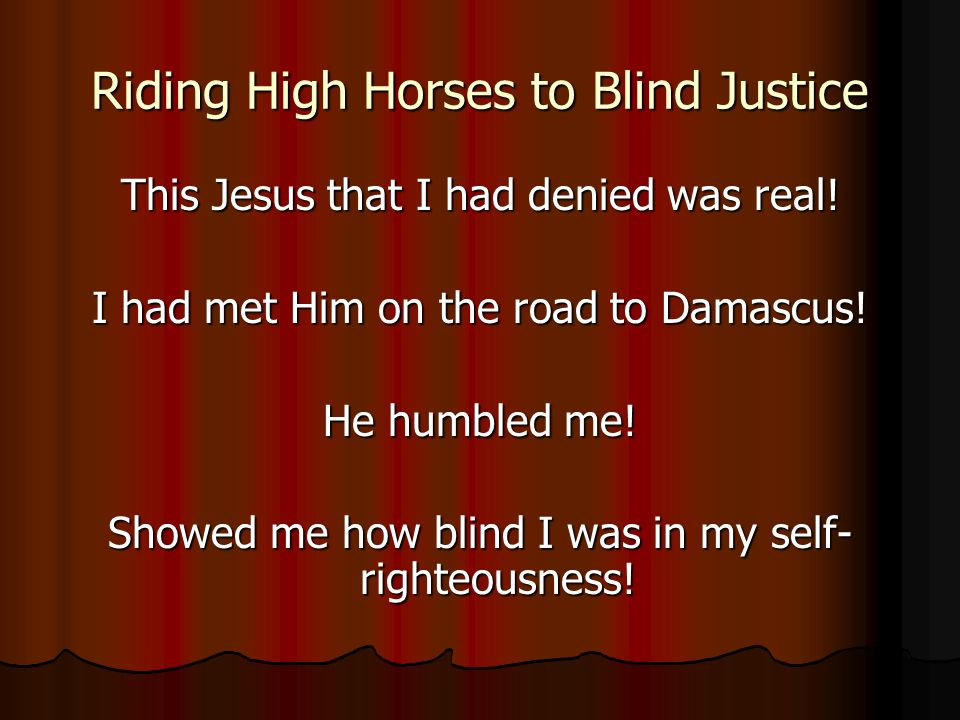 Riding High Horses to Blind Justice This Jesus that I had denied was real.