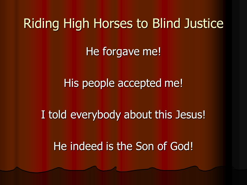 Riding High Horses to Blind Justice He forgave me.