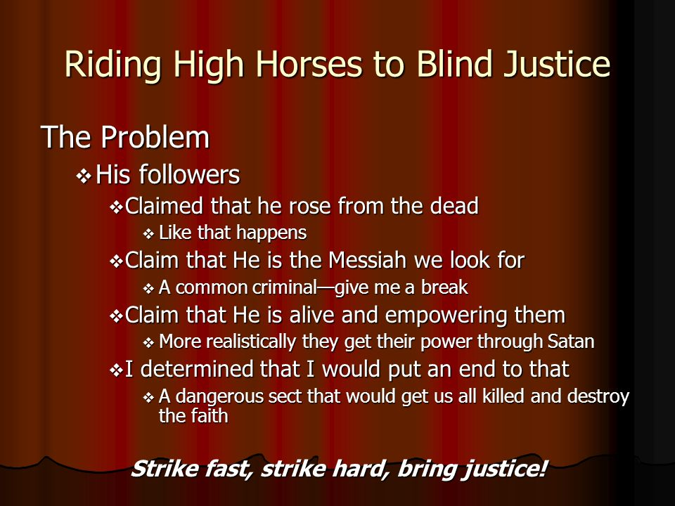 Riding High Horses to Blind Justice The Problem His followers His followers Claimed that he rose from the dead Claimed that he rose from the dead Like that happens Like that happens Claim that He is the Messiah we look for Claim that He is the Messiah we look for A common criminalgive me a break A common criminalgive me a break Claim that He is alive and empowering them Claim that He is alive and empowering them More realistically they get their power through Satan More realistically they get their power through Satan I determined that I would put an end to that I determined that I would put an end to that A dangerous sect that would get us all killed and destroy the faith A dangerous sect that would get us all killed and destroy the faith Strike fast, strike hard, bring justice!
