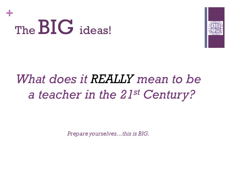 + What does it REALLY mean to be a teacher in the 21 st Century.