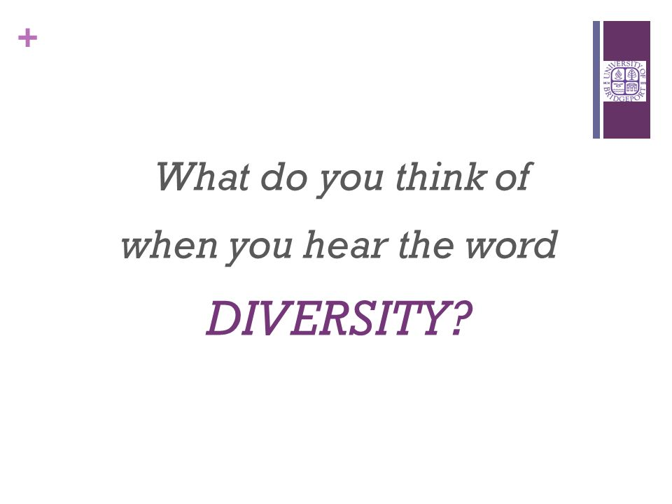 + What do you think of when you hear the word DIVERSITY