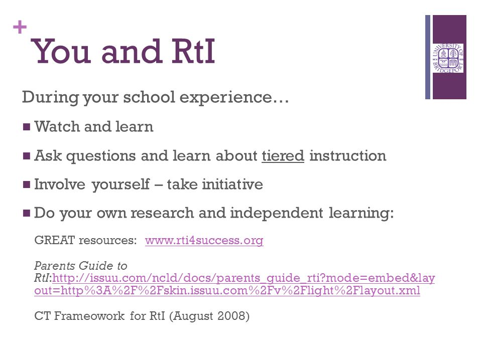 + You and RtI During your school experience… Watch and learn Ask questions and learn about tiered instruction Involve yourself – take initiative Do your own research and independent learning: GREAT resources: www.rti4success.orgwww.rti4success.org Parents Guide to RtI:http://issuu.com/ncld/docs/parents_guide_rti mode=embed&lay out=http%3A%2F%2Fskin.issuu.com%2Fv%2Flight%2Flayout.xmlhttp://issuu.com/ncld/docs/parents_guide_rti mode=embed&lay out=http%3A%2F%2Fskin.issuu.com%2Fv%2Flight%2Flayout.xml CT Frameowork for RtI (August 2008)