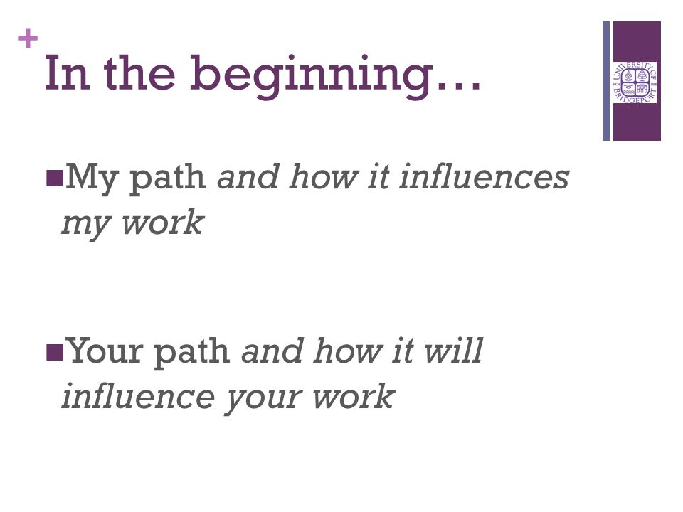 + In the beginning… My path and how it influences my work Your path and how it will influence your work