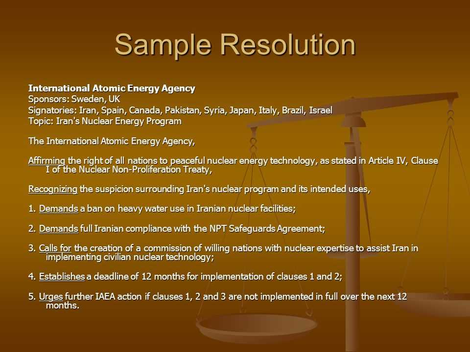 Sample Resolution International Atomic Energy Agency Sponsors: Sweden, UK Signatories: Iran, Spain, Canada, Pakistan, Syria, Japan, Italy, Brazil, Israel Topic: Iran s Nuclear Energy Program Topic: Iran s Nuclear Energy Program The International Atomic Energy Agency, The International Atomic Energy Agency, Affirming the right of all nations to peaceful nuclear energy technology, as stated in Article IV, Clause I of the Nuclear Non-Proliferation Treaty, Affirming the right of all nations to peaceful nuclear energy technology, as stated in Article IV, Clause I of the Nuclear Non-Proliferation Treaty, Recognizing the suspicion surrounding Iran s nuclear program and its intended uses, Recognizing the suspicion surrounding Iran s nuclear program and its intended uses, 1.