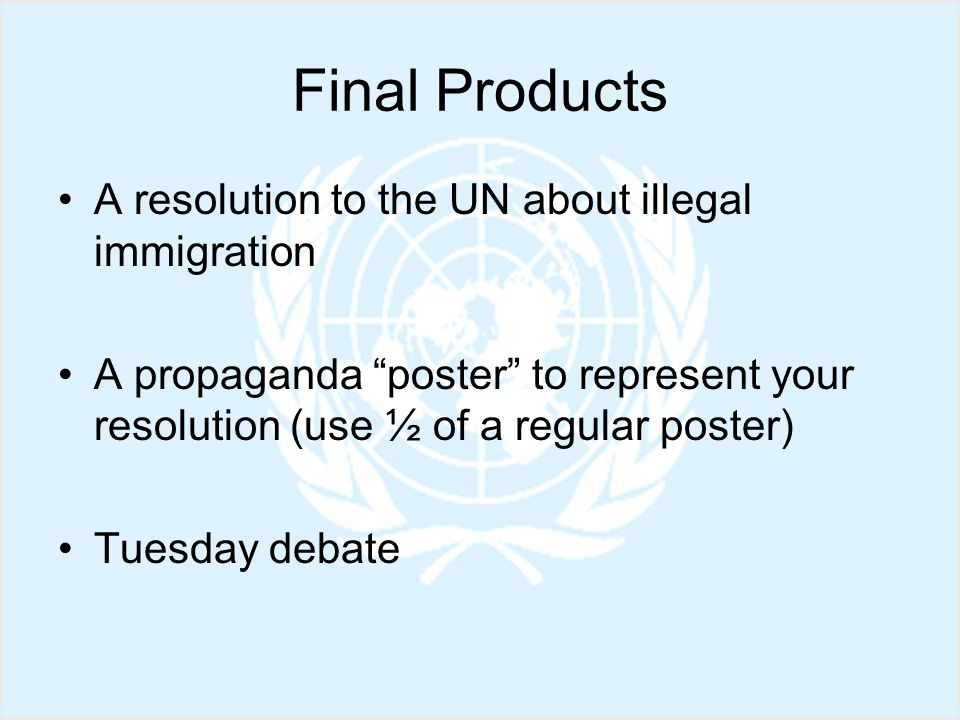 Final Products A resolution to the UN about illegal immigration A propaganda poster to represent your resolution (use ½ of a regular poster) Tuesday debate
