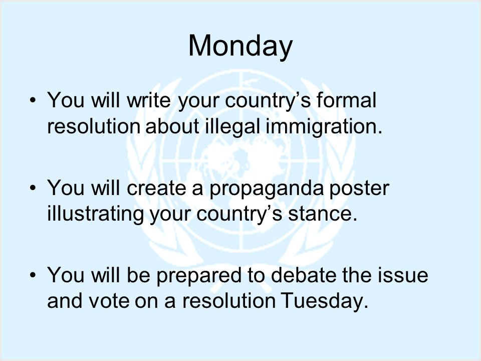 Monday You will write your countrys formal resolution about illegal immigration.