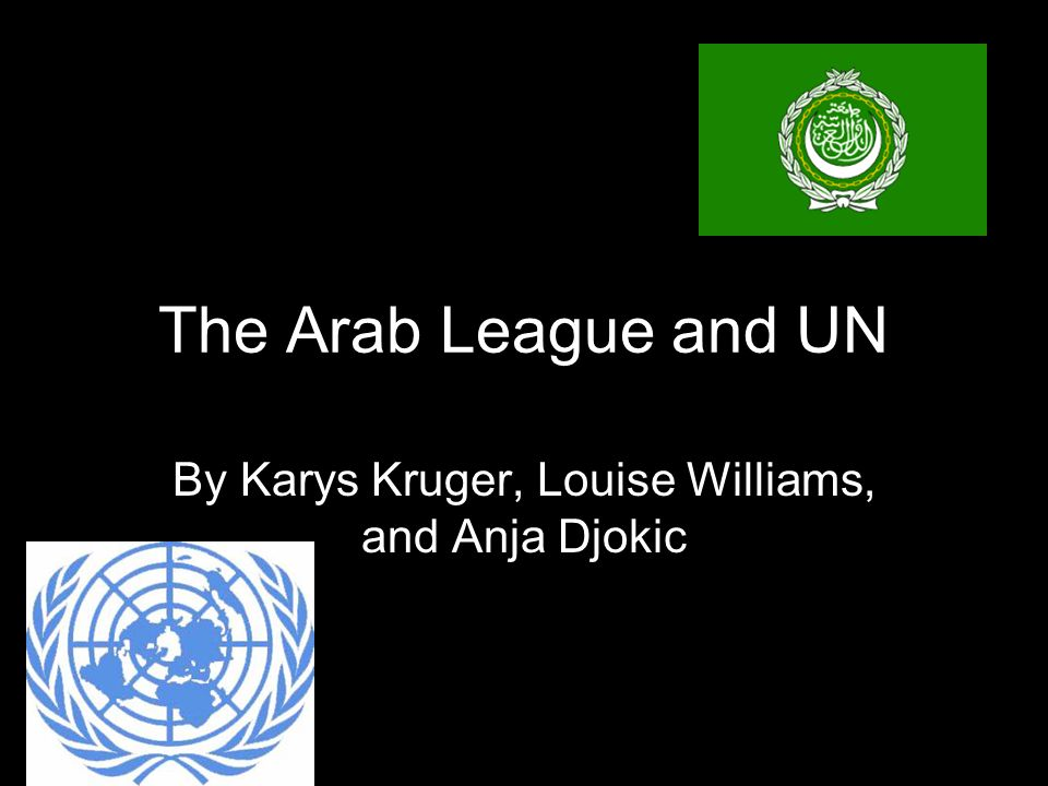 The Arab League and UN By Karys Kruger, Louise Williams, and Anja Djokic