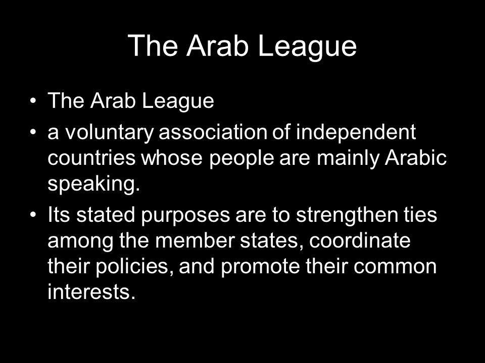 The Arab League a voluntary association of independent countries whose people are mainly Arabic speaking.