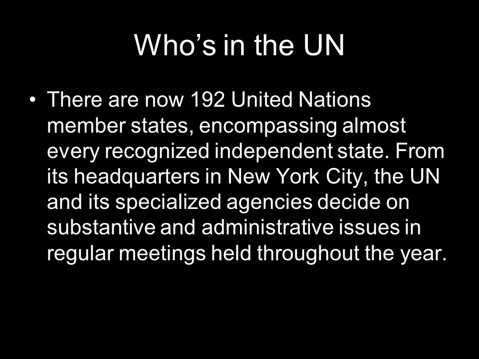 Whos in the UN There are now 192 United Nations member states, encompassing almost every recognized independent state.