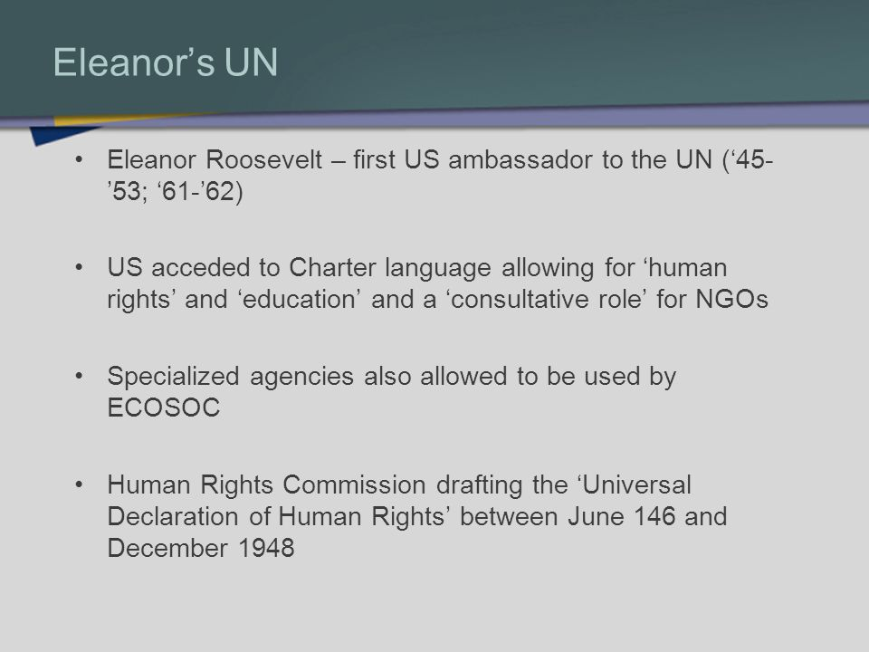 Eleanors UN Eleanor Roosevelt – first US ambassador to the UN (45- 53; 61-62) US acceded to Charter language allowing for human rights and education and a consultative role for NGOs Specialized agencies also allowed to be used by ECOSOC Human Rights Commission drafting the Universal Declaration of Human Rights between June 146 and December 1948