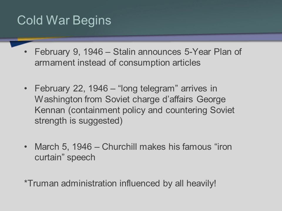 Cold War Begins February 9, 1946 – Stalin announces 5-Year Plan of armament instead of consumption articles February 22, 1946 – long telegram arrives in Washington from Soviet charge daffairs George Kennan (containment policy and countering Soviet strength is suggested) March 5, 1946 – Churchill makes his famous iron curtain speech *Truman administration influenced by all heavily!