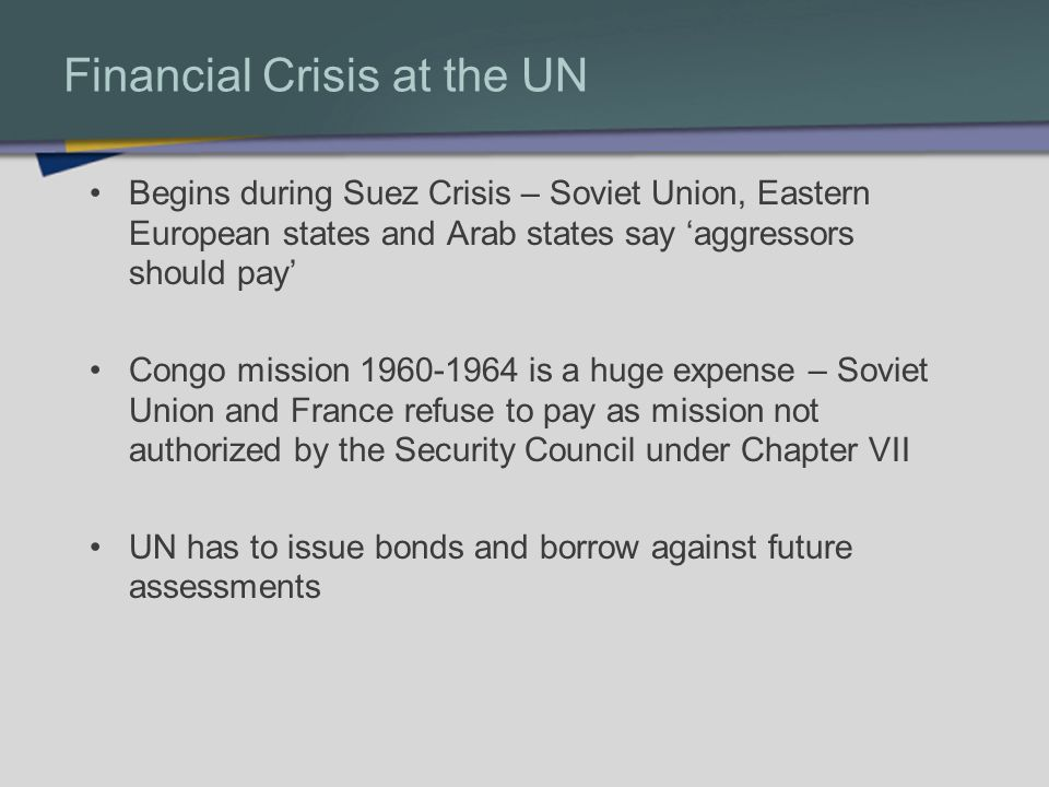Financial Crisis at the UN Begins during Suez Crisis – Soviet Union, Eastern European states and Arab states say aggressors should pay Congo mission 1960-1964 is a huge expense – Soviet Union and France refuse to pay as mission not authorized by the Security Council under Chapter VII UN has to issue bonds and borrow against future assessments