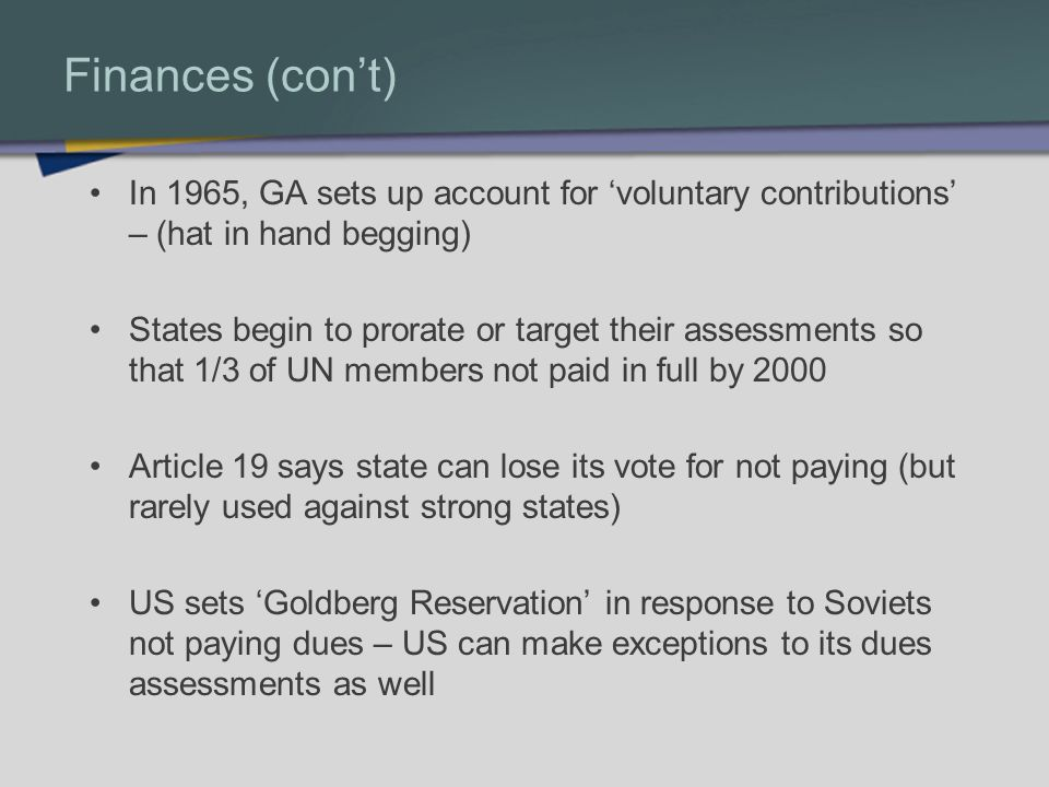Finances (cont) In 1965, GA sets up account for voluntary contributions – (hat in hand begging) States begin to prorate or target their assessments so that 1/3 of UN members not paid in full by 2000 Article 19 says state can lose its vote for not paying (but rarely used against strong states) US sets Goldberg Reservation in response to Soviets not paying dues – US can make exceptions to its dues assessments as well