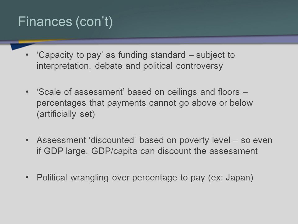 Finances (cont) Capacity to pay as funding standard – subject to interpretation, debate and political controversy Scale of assessment based on ceilings and floors – percentages that payments cannot go above or below (artificially set) Assessment discounted based on poverty level – so even if GDP large, GDP/capita can discount the assessment Political wrangling over percentage to pay (ex: Japan)