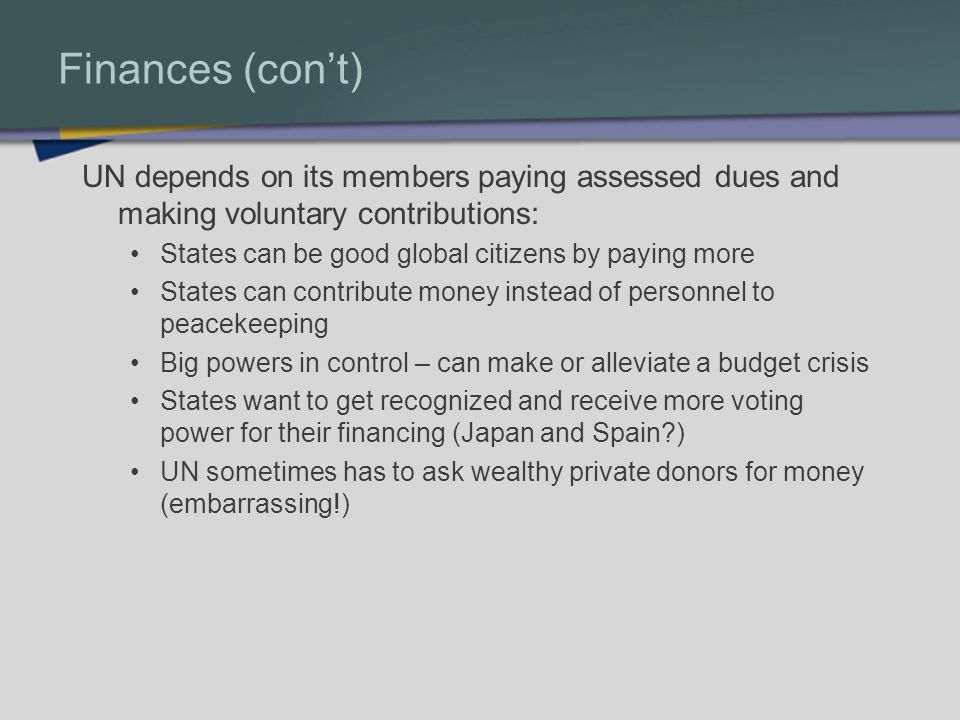 Finances (cont) UN depends on its members paying assessed dues and making voluntary contributions: States can be good global citizens by paying more States can contribute money instead of personnel to peacekeeping Big powers in control – can make or alleviate a budget crisis States want to get recognized and receive more voting power for their financing (Japan and Spain ) UN sometimes has to ask wealthy private donors for money (embarrassing!)