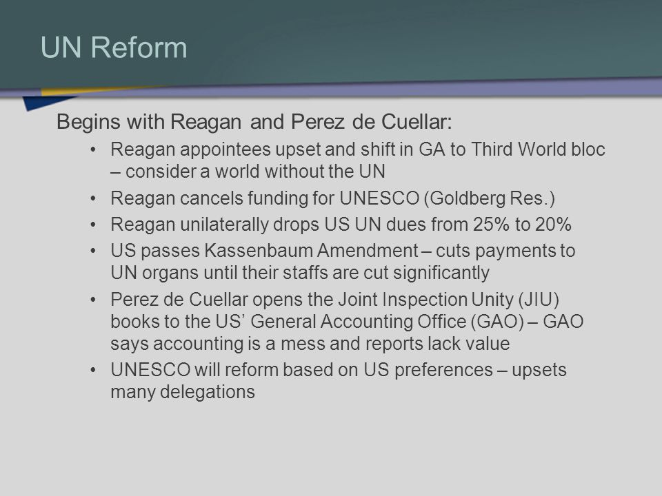 UN Reform Begins with Reagan and Perez de Cuellar: Reagan appointees upset and shift in GA to Third World bloc – consider a world without the UN Reagan cancels funding for UNESCO (Goldberg Res.) Reagan unilaterally drops US UN dues from 25% to 20% US passes Kassenbaum Amendment – cuts payments to UN organs until their staffs are cut significantly Perez de Cuellar opens the Joint Inspection Unity (JIU) books to the US General Accounting Office (GAO) – GAO says accounting is a mess and reports lack value UNESCO will reform based on US preferences – upsets many delegations