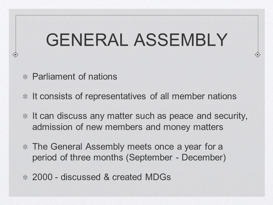 GENERAL ASSEMBLY Parliament of nations It consists of representatives of all member nations It can discuss any matter such as peace and security, admission of new members and money matters The General Assembly meets once a year for a period of three months (September - December) discussed & created MDGs