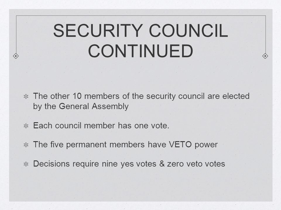 SECURITY COUNCIL CONTINUED The other 10 members of the security council are elected by the General Assembly Each council member has one vote.