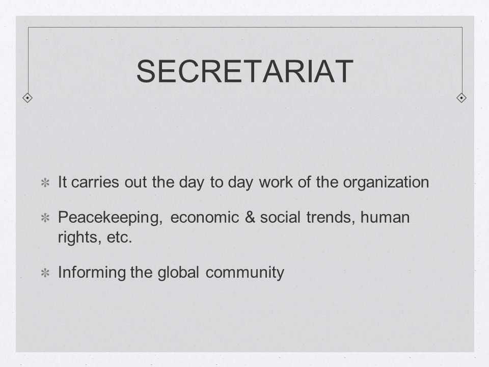 SECRETARIAT It carries out the day to day work of the organization Peacekeeping, economic & social trends, human rights, etc.