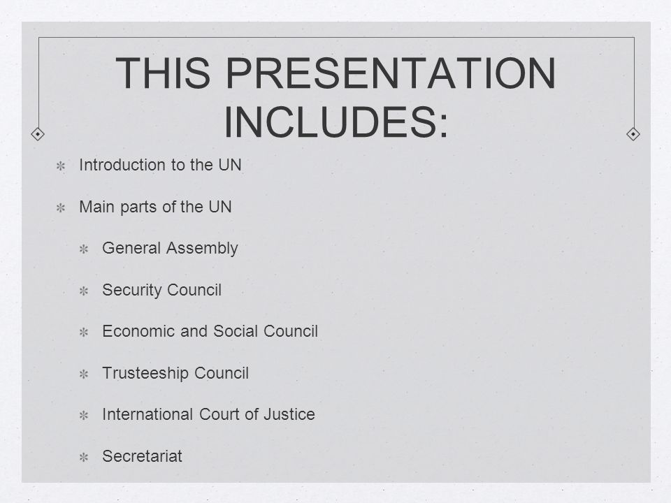 THIS PRESENTATION INCLUDES: Introduction to the UN Main parts of the UN General Assembly Security Council Economic and Social Council Trusteeship Council International Court of Justice Secretariat