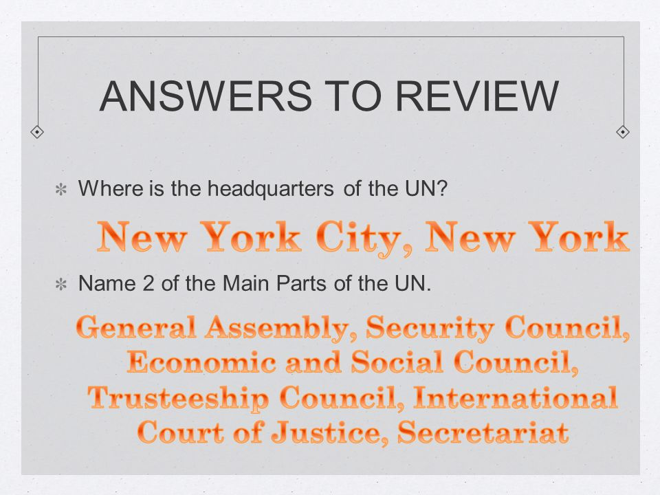 ANSWERS TO REVIEW Where is the headquarters of the UN Name 2 of the Main Parts of the UN.