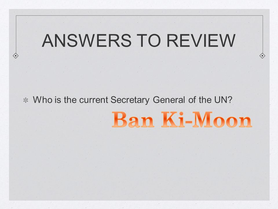 ANSWERS TO REVIEW Who is the current Secretary General of the UN